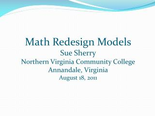 Math Redesign Models Sue Sherry Northern Virginia Community College Annandale, Virginia August 18, 2011