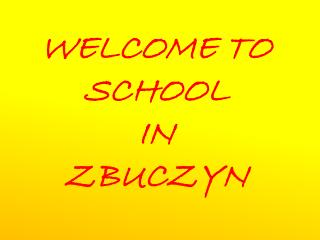 WELCOME TO SCHOOL  IN  ZBUCZYN