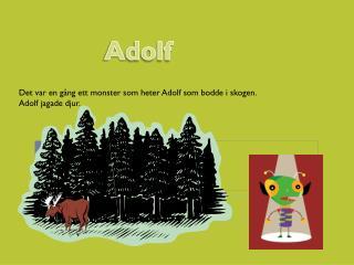 Det var en gång ett monster som heter Adolf som bodde i skogen. Adolf jagade djur.