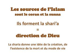 Les sources de l'Islam  sont le coran et la sunna Ils forment la shari'a =  direction de Dieu