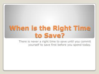 When is the Right Time to Save?