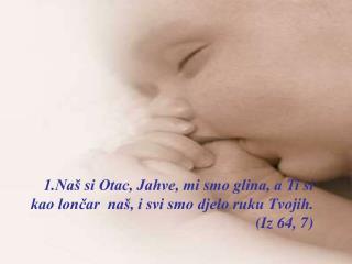 1.Naš si Otac, Jahve, mi smo glina, a Ti si kao lončar  naš, i svi smo djelo ruku Tvojih.