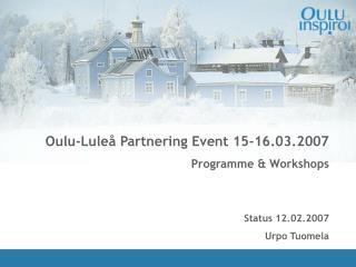 Oulu-Luleå Partnering Event 15-16.03.2007 Programme & Workshops  Status 12.02.2007 Urpo Tuomela