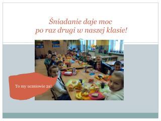 Śniadanie daje moc   po raz drugi w naszej klasie!