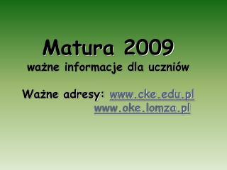 Matura 2009 ważne informacje dla uczniów Ważne adresy:  cke.pl oke.lomza.pl