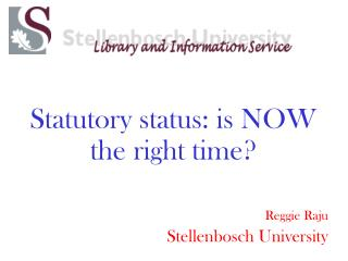 Statutory status: is NOW the right time? Reggie Raju Stellenbosch University