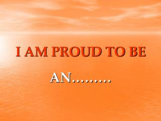 I AM PROUD TO BE