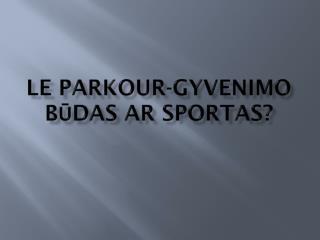 Le parkour-Gyvenimo  būdas ar sportas?