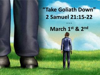 �Take Goliath Down� 2 Samuel 21:15-22 - - - March 1 st  & 2 nd