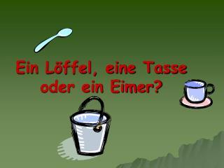 Ein L�ffel, eine Tasse oder ein Eimer?