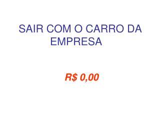SAIR COM O CARRO DA EMPRESA R$ 0,00