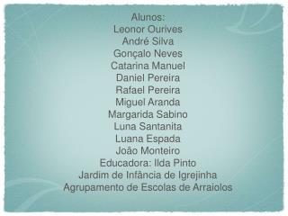 Alunos: Leonor Ourives  André Silva Gonçalo Neves Catarina Manuel Daniel Pereira Rafael Pereira