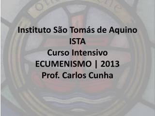 Instituto S�o Tom�s de Aquino ISTA Curso Intensivo ECUMENISMO | 2013 Prof. Carlos Cunha