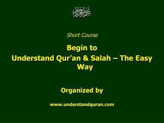 Short Course  Begin to  Understand Qur'an & Salah – The Easy Way Organized by