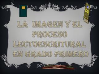 LA  IMAGEN Y EL PROCESO  LECTOESCRITURAL  EN GRADO PRIMERO