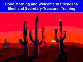 Good Morning and Welcome to President-Elect and Secretary-Treasurer Training