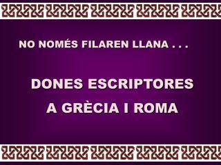 NO NOMÉS FILAREN LLANA . . . DONES ESCRIPTORES  A GRÈCIA I ROMA