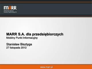 MARR S.A. dla przedsiębiorczych  Mobilny Punkt Informacyjny  Stanisław Bisztyga 27 listopada 2012