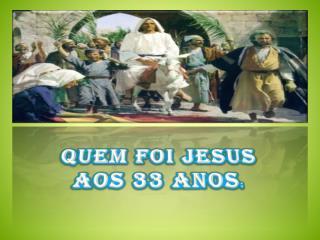 Quem foi Jesus  aos  33 anos :