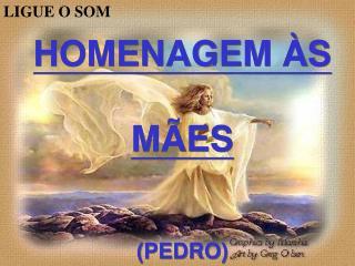 HOMENAGEM ÀS  MÃES (PEDRO)