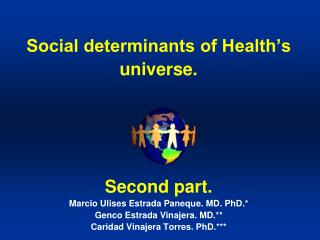Social determinants of Health s universe.     Second part. Marcio Ulises Estrada Paneque. MD. PhD. Genco Estrada Vinajer
