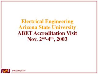 Electrical Engineering Arizona State University ABET Accreditation Visit Nov. 2 nd -4 th , 2003