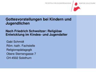 Gabi Schmidt Röm.-kath. Fachstelle Religionspädagogik Obere Sternengasse 7 CH-4502 Solothurn