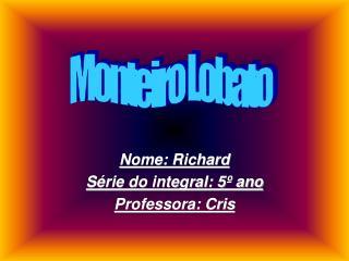 Nome: Richard Série do integral: 5º ano Professora: Cris
