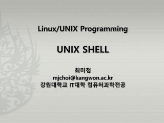 Linux/UNIX Programming UNIX SHELL 최미정 mjchoi@kangwon.ac.kr 강원대학교  IT 대학 컴퓨터과학전공