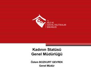Kadının Statüsü Genel Müdürlüğü Özlem BOZKURT GEVREK Genel Müdür