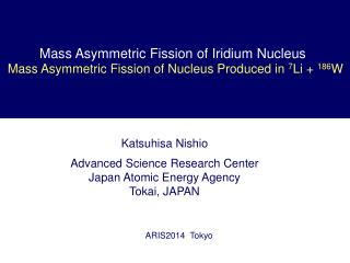 Katsuhisa Nishio Advanced Science Research Center Japan Atomic Energy Agency Tokai, JAPAN