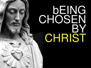 bEING CHOSEN  BY  CHRIST