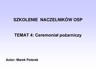 SZKOLENIE  NACZELNIKÓW OSP TEMAT 4: Ceremoniał pożarniczy