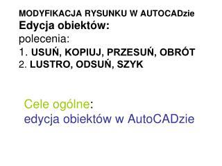 Cele ogólne :  edycja obiektów w AutoCADzie