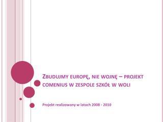 Zbudujmy  europę , nie wojnę – projekt  comenius  w zespole szkół w woli