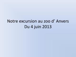 Notre excursion au zoo d� Anvers Du 4 juin 2013