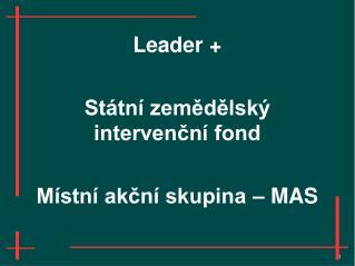 Leader + Státní zemědělský intervenční fond Místní akční skupina – MAS