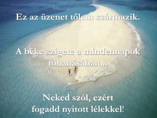 Ez az üzenet tőlem származik. A béke szigete a mindennapok rohanásában...