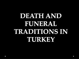 DEATH AND FUNERAL  TRADITIONS IN TURKEY