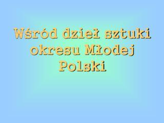 Wśród dzieł sztuki okresu Młodej Polski