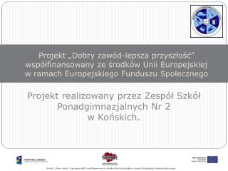 Projekt realizowany przez Zespół Szkół Ponadgimnazjalnych Nr 2 w Końskich.