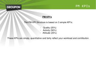 The PM KPI Structure is based on 3 simple KPI's: Quality (25%) Activity (50%) Attitude (25%)