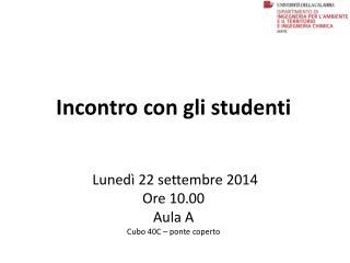 Incontro con gli studenti Lunedì 22 settembre 2014 Ore 10.00 Aula A Cubo 40C – ponte coperto