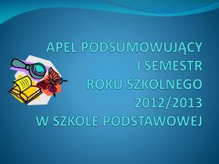 APEL PODSUMOWUJĄCY I SEMESTR  ROKU SZKOLNEGO 2012/2013  W SZKOLE PODSTAWOWEJ