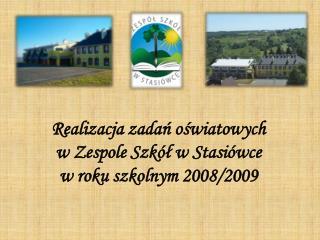 Realizacja zadań oświatowych  w Zespole Szkół w Stasiówce  w roku szkolnym 2008/2009