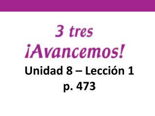 Unidad 8 – Lección 1 p. 473