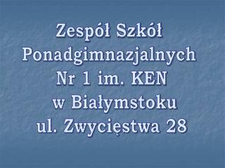 Zespół Szkół Ponadgimnazjalnych   Nr 1 im. KEN    w Białymstoku   ul. Zwycięstwa 28