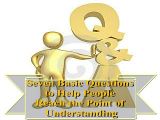 Seven Basic Questions  to Help People  Reach the Point of  Understanding