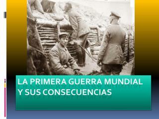 LA PRIMERA GUERRA MUNDIAL Y SUS CONSECUENCIAS