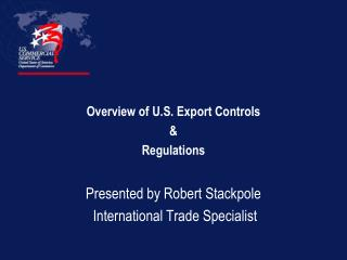 Overview of U.S. Export Controls  Regulations  Presented by Robert Stackpole  International Trade Specialist